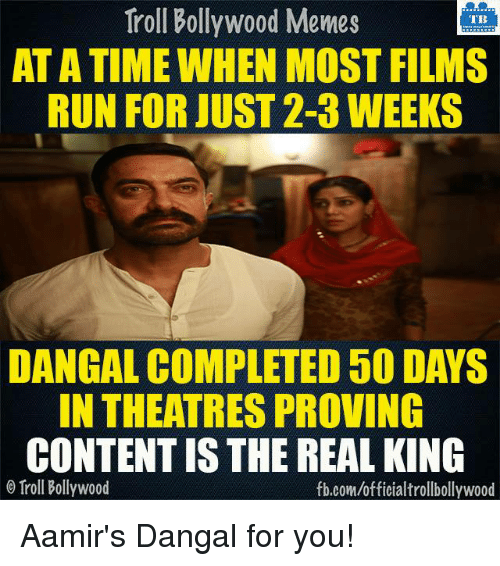 Bollywood Meme: Troll Bollywood Memes  TB  ATATIME WHEN MOST FILMS  RUN FOR JUST 2-3 WEEKS  DANGAL COMPLETED 50 DAYS  IN THEATRES PROVING  CONTENTISTHE REAL KING  o Troll Bollywood  fb.com/officialtrollbollywood Aamir's Dangal for you!