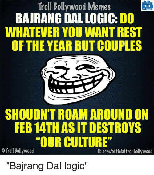 """Bollywood Meme: Troll Bollywood Memes  TB  BAJRANG DAL LOGIC: DO  WHATEVER YOU WANTREST  OF THE YEAR BUT COUPLES  SHOULDNTROAM AROUND ON  FEB 14TH ASIT DESTROYS  """"OUR CULTURE""""  Troll Bollywood  fb.com/officialtrollbollywood """"Bajrang Dal logic"""""""