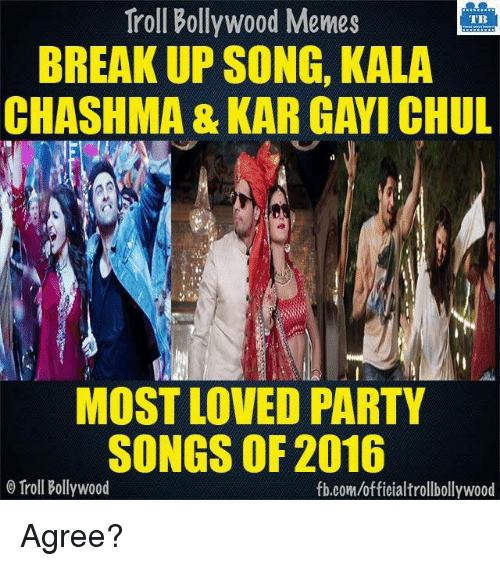 Memes, Troll, and Trolling: Troll Bollywood Memes  TB  BREAKUP SONG, KALA  CHASHMA & KAR GAWI CHUL  MOST LOVED PARTY  SONGS OF 2016  Troll Bollywood  fb.com/officialtrollbollywood Agree?