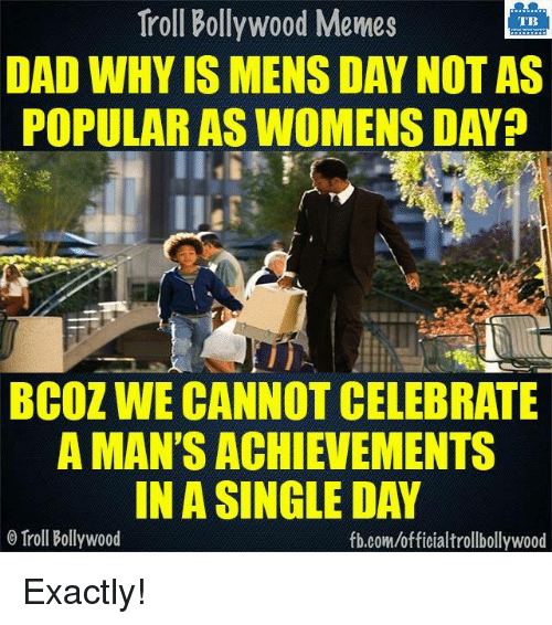 Memes, Troll, and Trolling: Troll Bollywood Memes  TB  DAD WHY IS MENS DAY NOT AS  POPULAR AS WOMENS DAY?  BCOZ WE CANNOT CELEBRATE  A MAN'S ACHIEVEMENTS  IN A SINGLE DAY  o Troll Bollywood  fb.com/officialtrollbollywood Exactly!