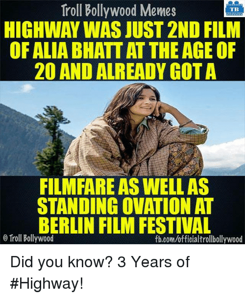 Memes, Troll, and fb.com: Troll Bollywood Memes  TB  HIGHWAY WAS JUST 2ND FILM  OF ALIA BHATT AT THE AGE OF  20 AND ALREADY GOTA  FILMFARE ASWELLAS  STANDING OVATION AT  BERLIN FILM FESTIVAL  o Troll Bollywood  fb.com/officialtrollbollywood Did you know? 3 Years of #Highway!  <DM>