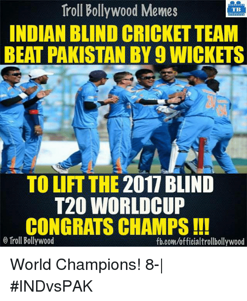 Congrations: Troll Bollywood Memes  TB  INDIAN BLIND CRICKET TEAM  BEAT PAKISTAN BY 9 WICKETS  TO LIFT THE 2017 BLIND  T20 WORLD CUP  CONGRATS CHAMPS  o Troll Bollywood  fb.com/officialtrollbollywood World Champions! 8-| #INDvsPAK