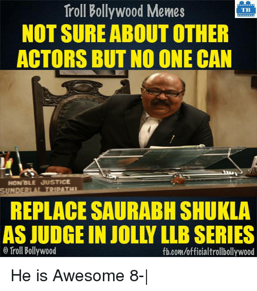 Bollywood Meme: Troll Bollywood Memes  TB  NOT SURE ABOUT OTHER  ACTORS BUT NO ONE CAN  HON'BLE JUSTICE  SUNDERLA TRIPATHI  REPLACE SAURABH SHUKLA  AS JUDGE IN JOLLY LLBSERIES  o Troll Bollywood  fb.com/officialtrollbollywood He is Awesome 8- 