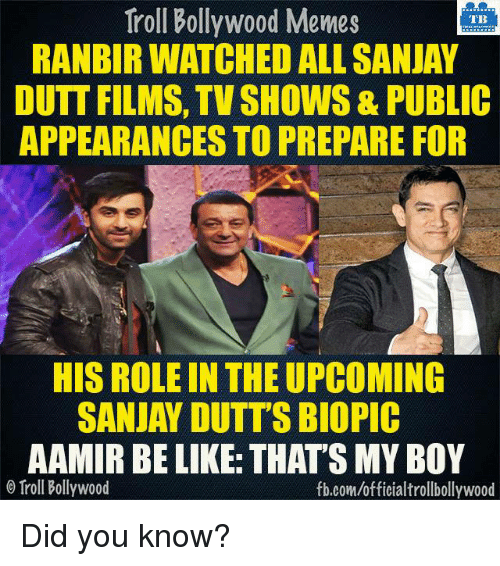 Bollywood Meme: Troll Bollywood Memes  TB  RANBIR WATCHED ALL SANJAY  DUTT FILMS, TV SHOWS& PUBLIC  APPEARANCES TO PREPARE FOR  HIS ROLE IN THEUPCOMING  SANJAY DUTT'S BIOPIC  AAMIR BE LIKE THATSMY BOY  o Troll Bollywood  fb.com/officialtrollbollywood Did you know?