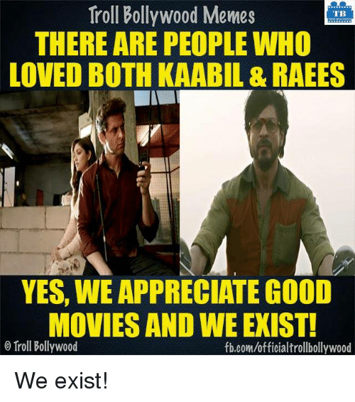 Bollywood Meme: Troll Bollywood Memes  TB  THERE ARE PEOPLE WHO  LOVED BOTH KAABIL & RAEES  YES, WE APPRECIATE GOOD  MOVIES AND WE EXIST!  o Troll Bollywood  fb.com/officialtrollbollywood We exist!  <DM>