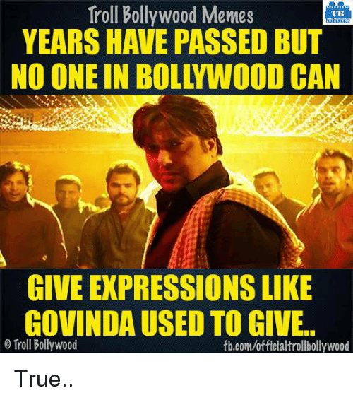 Bollywood Meme: Troll Bollywood Memes  TB  YEARS HAVE PASSED BUT  NO ONE IN BOLYWOOD CAN  GIVE EXPRESSIONSLIKE  GOVINDAUSED TO GIVE..  Troll Bollywood  fb.com/officialtrollbollywood True..
