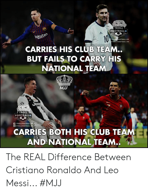 Cristiano Ronaldo: TROLL  FOOTBALL  akuten  ROLL OOTBALL.HD  TROLLFOOTBALL HD  CARRIES HIS CLUB TEAM..  BUT FAILS TO CARRY HIS  NATIONAL TEAM  MJD  TROLL  FOOTBALL  /TROLLFOOTBALL  圓@TROLLFOOTBALL.  CARRIES BOTH HIS CLUB TEAM  AND NATIONAL TEAM.. The REAL Difference Between Cristiano Ronaldo And Leo Messi...   #MJJ