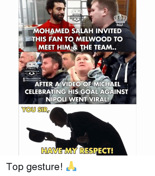 Football, Memes, and Respect: TROLL  FOOTBALL  ALL.HD  MJJ  L HD  MOHAMED SALAH INVITED  THIS FAN T MELWOOD T。  MEET HIM& THE TEAM..  TROLL  FOOTBALL  F/TROLLFOOTBALL.HD  回eTROLLFOOTBALL.HD  AFTER A VIDEO OF MICHAEL  CELEBRATING HIS GOAL AGAINST  NIPOLI WENT VIRAL!  YOU SIR  HAVE MY RESPECT! Top gesture! 🙏