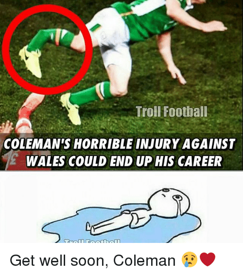 Memes, 🤖, and Trolls: Troll Football  COLEMAN ISHORRIBLE INJURY AGAINST  WALES COULD END UP HIS CAREER Get well soon, Coleman 😢❤️