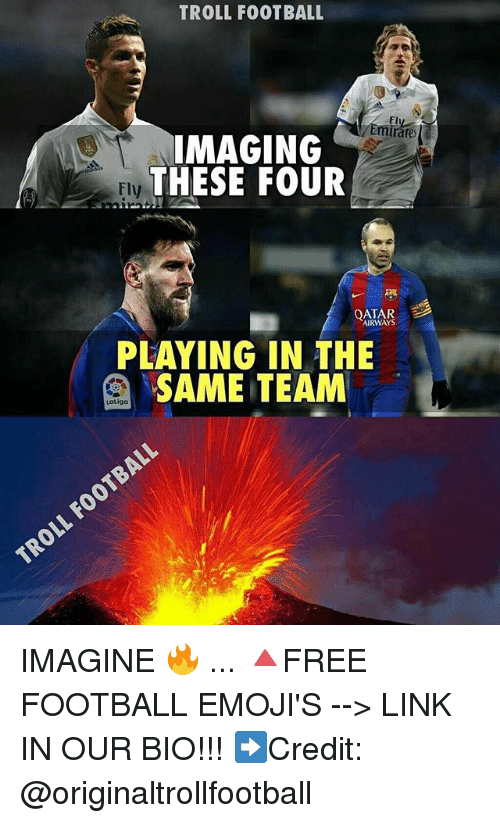 Football, Memes, and Troll: TROLL FOOTBALL  Fl  IMAGING  THESE FOUR  Fly  QATAR  AIRWAY  PLAYING IN THE  SAME TEAM  LoLiga IMAGINE 🔥 ... 🔺FREE FOOTBALL EMOJI'S --> LINK IN OUR BIO!!! ➡️Credit: @originaltrollfootball