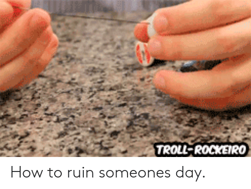 Troll, How To, and How: TROLL-ROCKEIRO How to ruin someones day.