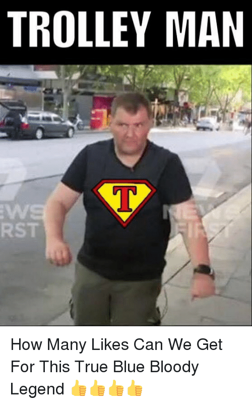 Memes, True, and Blue: TROLLEY MAN  RST How Many Likes Can We Get For This True Blue Bloody Legend 👍👍👍👍