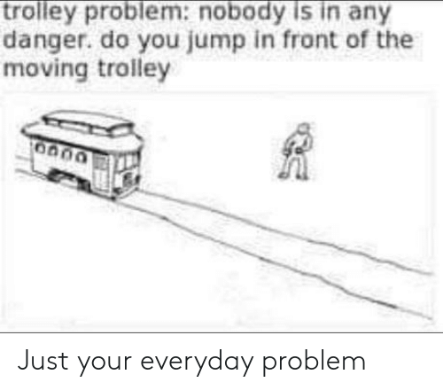 Trolley, You, and Moving: trolley problem:nobody is in any  danger. do you jump in front of the  moving trolley Just your everyday problem