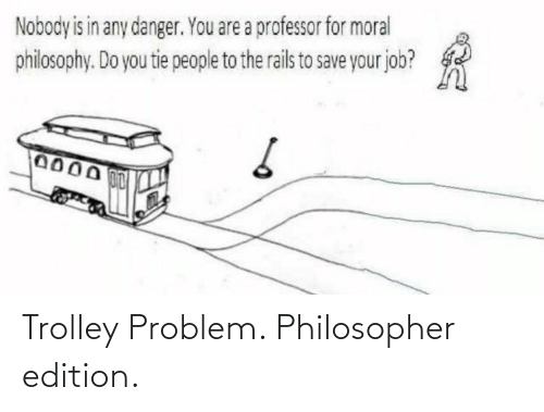 edition: Trolley Problem. Philosopher edition.