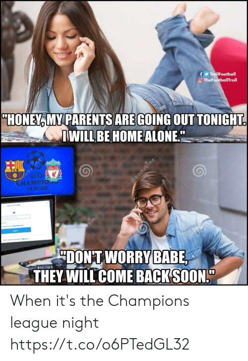 "Being Alone, Home Alone, and Memes: TrollFootball  O TheFootballTroll  ""HONEY MY PARENTS ARE GOING OUTTONIGHT  WILLBE HOME ALONE  0  LIVER  FCB  HAMPIO าร  LEAGUE  Log in to Twitter  Log in  Don't have an scoouni? Sign up  DONTWORFY  THEY WILL COME BACK(SOON!"" When it's the Champions league night https://t.co/o6PTedGL32"