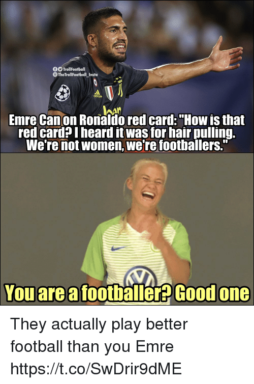 "Football, Memes, and Canon: TrollFootball  The TrollFootball Insta  adiins  hAn  Emre Canon Ronaldo red card:""How is that  red card? I heard it was for hair pulling.  We're not women, we're footballers.""  You are a footballer? Good  one They actually play better football than you Emre https://t.co/SwDrir9dME"