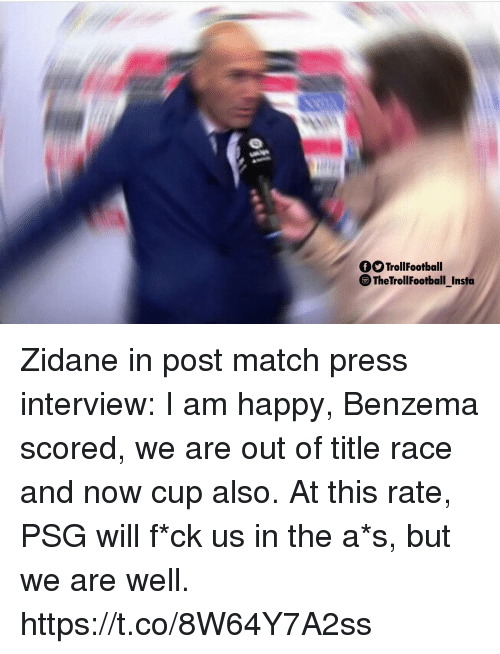 Memes, Happy, and Match: TrollFootball  The TrollFootball Insta Zidane in post match press interview: I am happy, Benzema scored, we are out of title race and now cup also. At this rate, PSG will f*ck us in the a*s, but we are well. https://t.co/8W64Y7A2ss