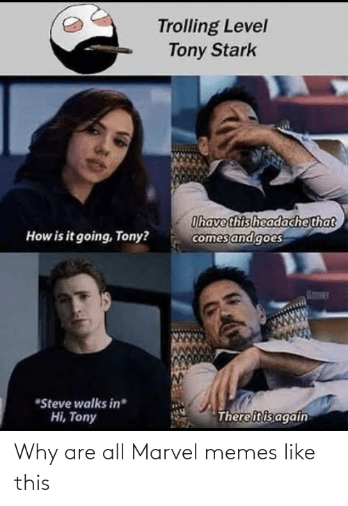 "steve: Trolling Level  Tony Stark  Ihave this headachethat  comes and goes  How is it going, Tony?  STINT  ""Steve walks in*  Thereitisagain  Hi, Tony Why are all Marvel memes like this"