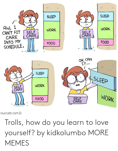 Learn To: Trolls, how do you learn to love yourself? by kidkolumbo MORE MEMES