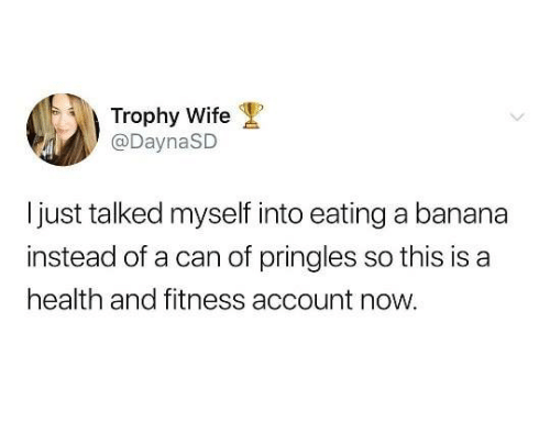 Dank, Pringles, and Banana: Trophy Wife  @DaynaSD  Ijust talked myself into eating a banana  instead of a can of pringles so this is a  health and fitness account now.
