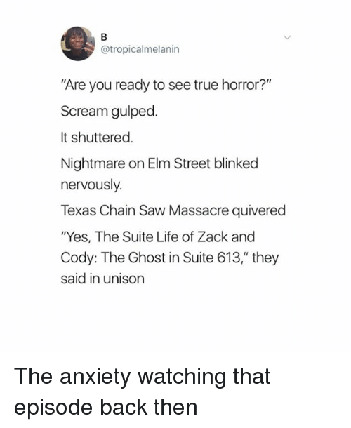 """suite life: @tropicalmelanin  Are you ready to see true horror?""""  Scream gulped.  It shuttered  Nightmare on Elm Street blinked  nervously.  Texas Chain Saw Massacre quivered  """"Yes, The Suite Life of Zack and  Cody: The Ghost in Suite 613,"""" they  said in unison The anxiety watching that episode back then"""