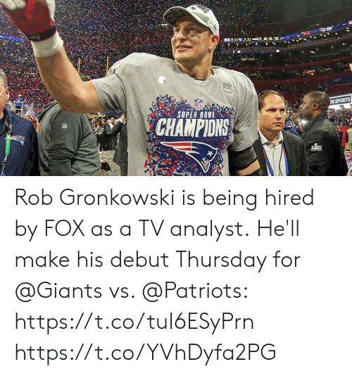 Rob: TROPY  BS SPORTS  SUPER BOWL  CHAMPIONS Rob Gronkowski is being hired by FOX as a TV analyst.  He'll make his debut Thursday for @Giants vs. @Patriots: https://t.co/tuI6ESyPrn https://t.co/YVhDyfa2PG