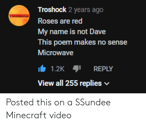 Minecraft, Video, and Red: Troshock 2 years ago  TOOC  Roses are red  My name is not Dave  This poem makes no sense  Microwave  1.2K  REPLY  View all 255 replies Posted this on a SSundee Minecraft video