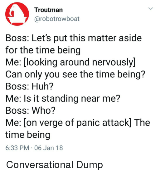 Huh, Time, and Looking: Troutman  @robotrowboat  Boss: Let's put this matter aside  for the time being  Me:(looking around nervously)  Can only you see the time being?  Boss: Huh?  Me: Is it standing near me?  Boss: Who?  Me: [on verge of panic attack] The  time being  6:33 PM 06 Jan 18 Conversational Dump