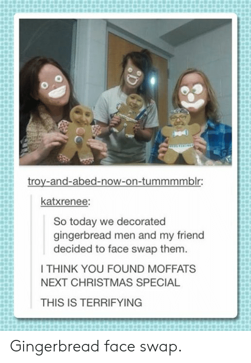 Christmas, Face Swap, and Today: troy-and-abed-now-on-tummmmblr:  katxrenee:  So today we decorated  gingerbread men and my friend  decided to face swap them.  I THINK YOU FOUND MOFFATS  NEXT CHRISTMAS SPECIAL  THIS IS TERRIFYING Gingerbread face swap.