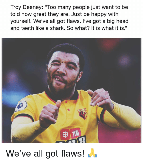 """Head, Memes, and Shark: Troy Deeney: """"Too many people just want to be  told how great they are. Just be happy with  yourself. We've all got flaws. I've got a big head  and teeth like a shark. So what? It is what it is."""" We've all got flaws! 🙏"""