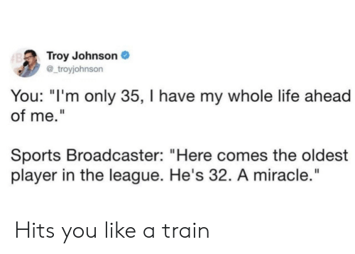 """Life, Sports, and The League: Troy Johnson  @_troyjohnson  B  You: """"I'm only 35, I have my whole life ahead  of me.""""  Sports Broadcaster: """"Here comes the oldest  player in the league. He's 32. A miracle."""" Hits you like a train"""