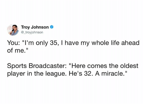 "Dank, Life, and Sports: Troy Johnson  @_troyjohnson  You: ""I'm only 35, I have my whole life ahead  of me.""  Sports Broadcaster: ""Here comes the oldest  player in the league. He's 32. A miracle."""