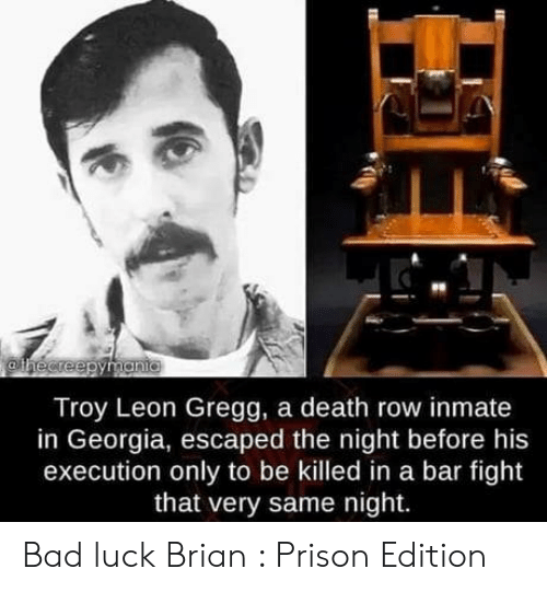 Bad, Prison, and Death: Troy Leon Gregg, a death row inmate  in Georgia, escaped the night before his  execution only to be killed in a bar fight  that very same night. Bad luck Brian : Prison Edition