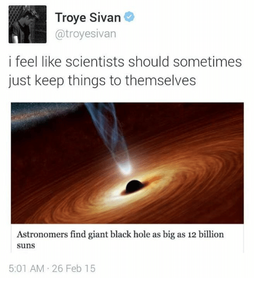 troyesivan: Troye Sivan  @troyesivan  i feel like scientists should sometimes  just keep things to themselves  Astronomers find giant black hole as big as 12 billion  suns  5:01 AM 26 Feb 15