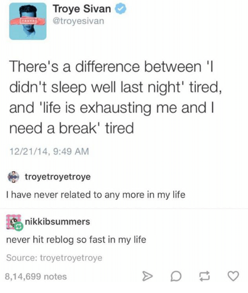 troyesivan: Troye Sivan  @troyesivan  There's a difference between 'l  didn't sleep well last night' tired,  and life is exhausting me and  need a break' tired  12/21/14, 9:49 AM  troyetroyetroye  I have never related to any more in my life  岛nikkibsummers  never hit reblog so fast in my life  Source: troyetroyetroye  8,14,699 notes
