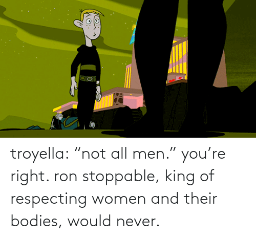"Bodies : troyella: ""not all men."" you're right. ron stoppable, king of respecting women and their bodies, would never."
