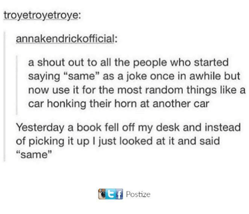 """Carli: troyetroyetroye:  annakendrickofficial:  a shout out to all the people who started  saying """"same"""" as a joke once in awhile but  now use it for the most random things like a  car honking their horn at another car  Yesterday a book fell off my desk and instead  of picking it up I just looked at it and said  same  11 Postie"""
