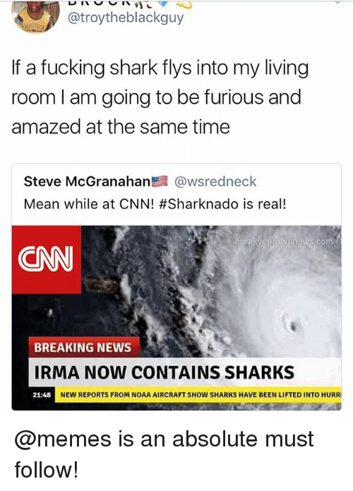 cnn.com, Fucking, and Funny: @troytheblackguy  If a fucking shark flys into my living  room I am going to be furious and  amazed at the same time  Steve McGranahan鬯晨@wsredneck  Mean while at CNN! #Sharknado is real!  akyourownnews com  CNN  BREAKING NEWS  IRMA NOW coNTAINS SHARKS  21:48 NEW REPORTS FROM NOAA AIRCRAFT SHO  NEW REPORTS FROM NOAA AIRCRAFT SHOW SHARKS HAVE BEEN LIFTED INTO HURR @memes is an absolute must follow!