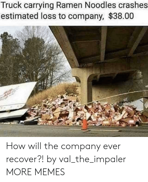 Dank, Memes, and Ramen: Truck carrying Ramen Noodles crashes  estimated loss to company, $38.00 How will the company ever recover?! by val_the_impaler MORE MEMES