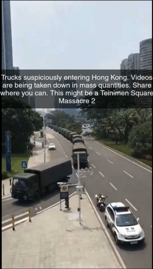 Taken, Videos, and Hong Kong: Trucks suspiciously entering Hong Kong. Videos  are being taken down in mass quantities. Share  where you can. This might be a Teinimen Square  Massacre 2  MOCE