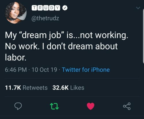 "not working: TRUDY  @thetrudz  My ""dream job"" is...not working.  No work. I don't dream about  labor.  6:46 PM 10 Oct 19 Twitter for iPhone  11.7K Retweets 32.6K Likes"