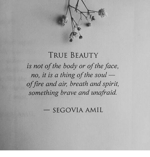 true beauty: TRUE BEAUTY  is not of the body or of the face  no, it is a thing of the soul  offire and air, breath and spirit,  something brave and unafraid  SEGOVIA AMIL