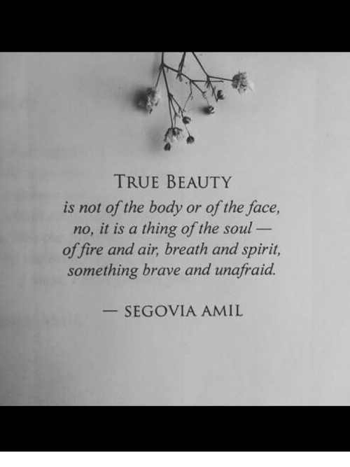 true beauty: TRUE BEAUTY  is not of the body or of the face,  no, it is a thing of the soul  of fire and air, breath and spirit,  something brave and unafraid.  SEGOVIA AMIL