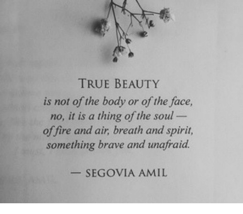 true beauty: TRUE BEAUTY  is not of the body or of the face,  no, it is a thing of the soul  of fire and air, breath and spirit,  something brave and unafraid.  -SEGOVIA AMIL