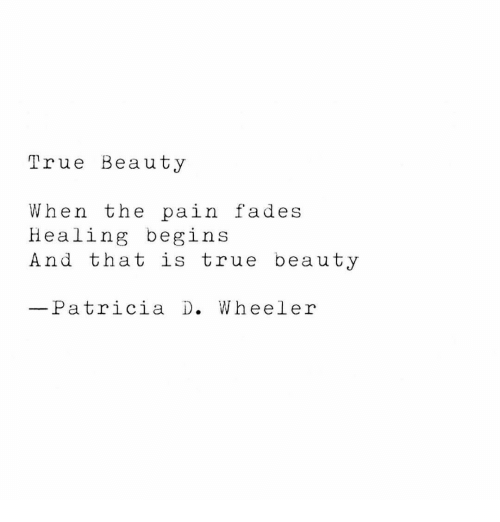 Wheeler: True Beauty  When the pain fades  Healing begins  And that is true beauty  Patricia D. Wheeler