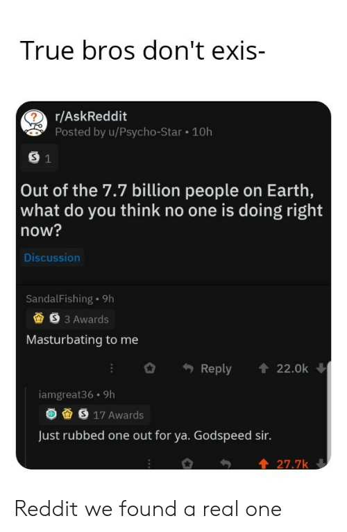 Reddit, True, and Earth: True bros don't exis-  r/AskReddit  Posted by u/Psycho-Star 10h  S 1  Out of the 7.7 billion people on Earth,  what do you think no one is doing right  now?  Discussion  SandalFishing 9h  S3 Awards  Masturbating to me  Reply  22.0k  iamgreat36 9h  S 17 Awards  Just rubbed one out for ya. Godspeed sir.  27.7k Reddit we found a real one