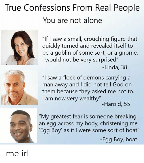 "Being Alone, God, and Saw: True Confessions From Real People  You are not alone  ""If I saw a small, crouching figure that  quickly turned and revealed itself to  be a goblin of some sort, or a gnome,  I would not be very surprised""  -Linda, 38  ""I saw a flock of demons carrying a  man away and I did not tell God on  them because they asked me not to.  I am now very wealthy""  Harold, 55  ""My greatest fear is someone breaking  an egg across my body, christening me  'Egg Boy' as if I were some sort of boat""  -Egg Boy, boat me irl"