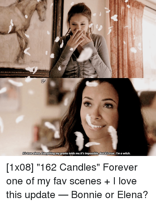 "foreverly: true elena,  Everything  my grams tolds me.It's impossible. Butitstrue. I'm a witch. [1x08] ""162 Candles"" Forever one of my fav scenes + I love this update — Bonnie or Elena?"