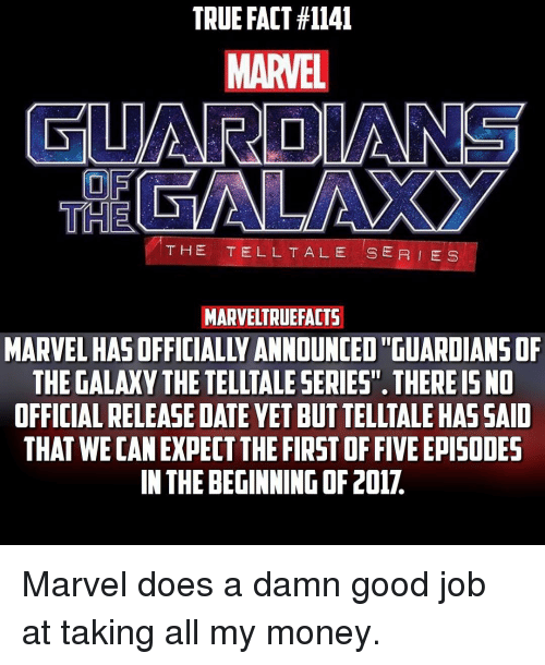 """Take All My Money: TRUE FACT #1141  MARVEL  GUARDIANS  THE  THE TELL TALE SER E S  MARVELTRUEFACTS  MARVEL HASOFFICIALLYANNOUNCED GUARDIANSOF  THE GALAXY THE TELLTALE SERIES"""". THERE ISNO  OFFICIAL RELEASE DATE YETBUTTELLTALEHAS SAID  THAT WE CAN EXPECT THE FIRST OF FIVE EPISODES  IN THE BEGINNINGOF2017. Marvel does a damn good job at taking all my money."""