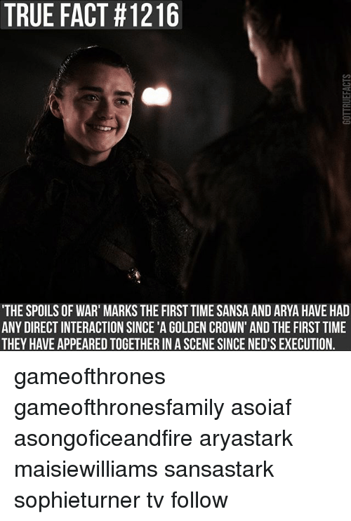 executioner: TRUE FACT #1216  THE SPOILS OF WAR' MARKS THE FIRST TIME SANSA AND ARYA HAVE HAD  ANY DIRECT INTERACTION SINCE 'A GOLDEN CROWN' AND THE FIRST TIME  THEY HAVE APPEARED TOGETHER IN A SCENE SINCE NED'S EXECUTION. gameofthrones gameofthronesfamily asoiaf asongoficeandfire aryastark maisiewilliams sansastark sophieturner tv follow